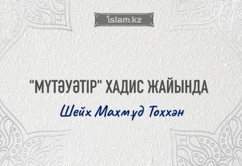 """""""МҮТӘУӘТІР"""" ХАДИСТЕР ЖАЙЫНДА"""