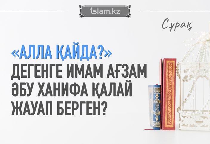 «Алла қайда?» дегенге Имам Ағзам Әбу Ханифа қалай жауап берген?