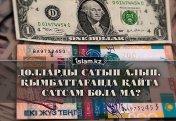 Долларды сатып алып, қымбаттағанда қайта сатсам бола ма?