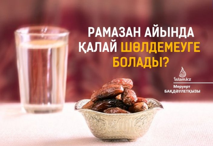 Рамазан айында қалай шөлдемеуге болады? Ғалымдар кеңесі...
