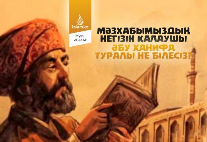 Мәзхабымыздың негізін қалаушы Әбу Ханифа туралы не білесіз?