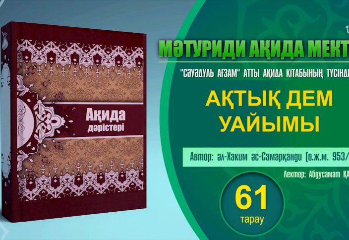 Ақида дәрісі, 61 тарау: Ақтық дем уайымы - Абдусамат Қасым