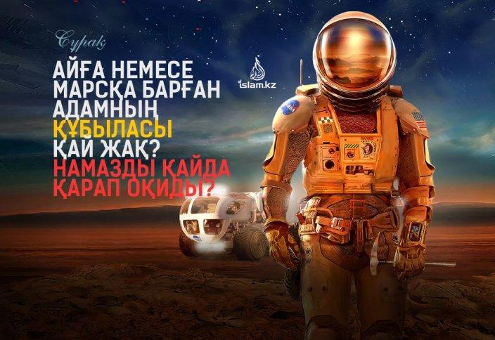 Айға немесе Марсқа барған адамның құбыласы қай жақ? Намазды қайда қарап оқиды?