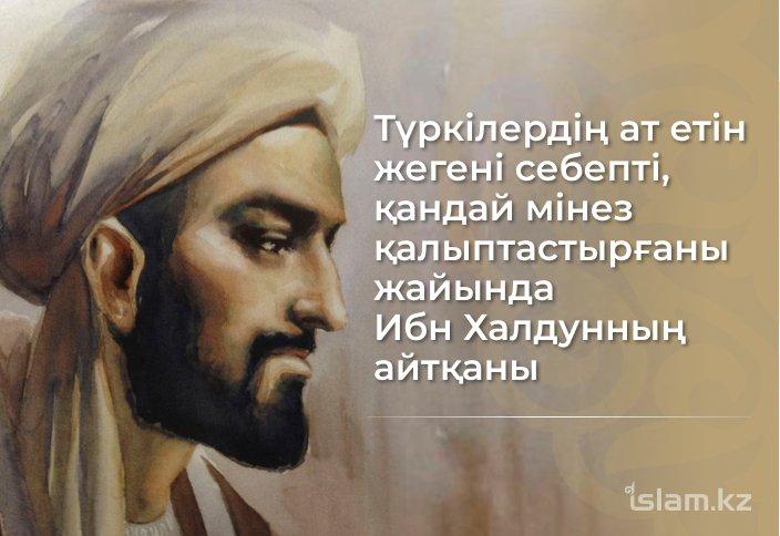 Түркілердің жылқы етін жегені себепті, қандай мінез қалыптастырғаны жайында мұсылман ғалымы Ибн Халдунның айтқаны