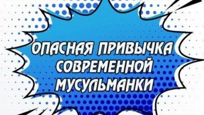 Опасная привычка современной мусульманки | Ислам Sound & IslamDag.ru