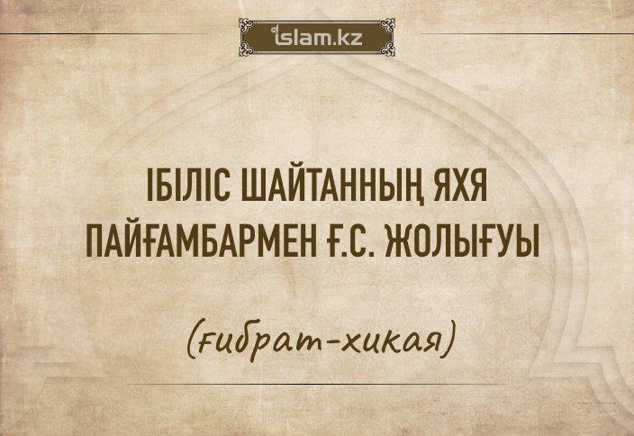 Ібіліс шайтанның Яхя пайғамбармен ғ.с. жолығуы (ғибрат-хикая)