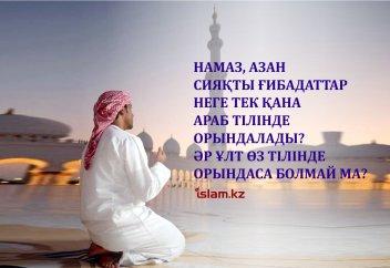 Намаз, азан сияқты ғибадаттар неге тек қана араб тілінде орындалады? Әр ұлт өз тілінде орындаса болмай ма?