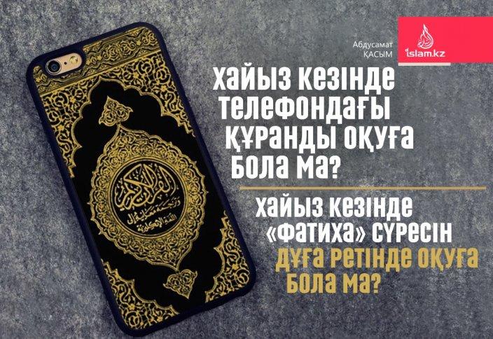 Хайыз кезінде телефондағы Құранды оқуға бола ма? Хайыз кезінде «Фатиха» сүресін дұға ретінде оқуға бола ма?
