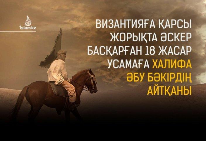Византияға қарсы жорықта әскер басқарған 18 жасар Усамаға Халифа Әбу Бәкірдің айтқаны