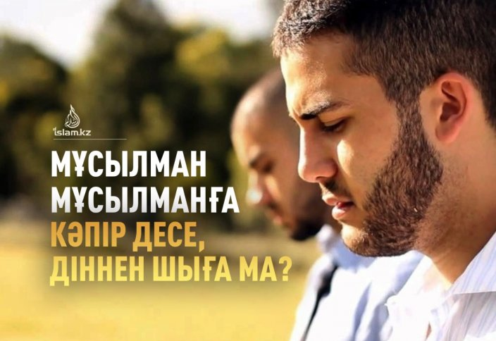 Мұсылман мұсылманға кәпір десе, діннен шыға ма?