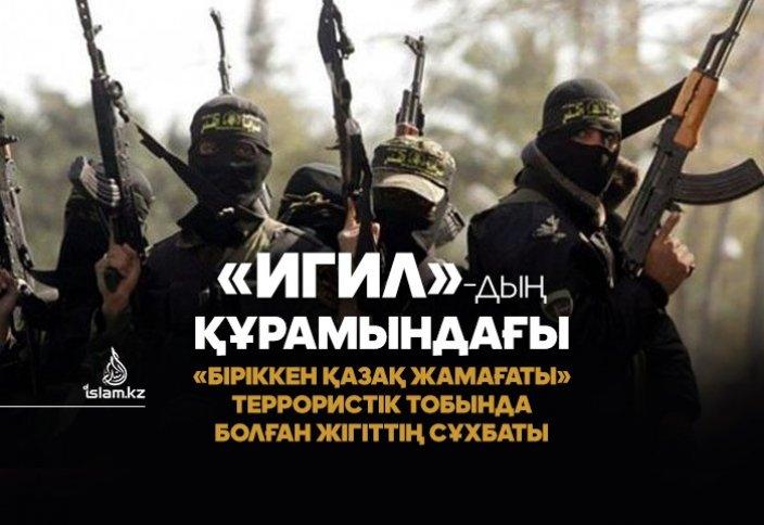 «ИГИЛ»-дың құрамындағы «Біріккен қазақ жамағаты» террористік тобында болған жігіттің сұхбаты