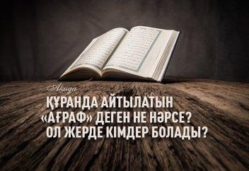 Құранда айтылатын «Ағраф» деген не нәрсе? Ол жерде кімдер болады?