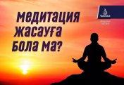 Медитация жасауға бола ма?